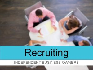 Recruiting INDEPENDENT BUSINESS OWNERS Recruiting Your Objective Build