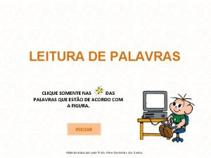 LEITURA DE PALAVRAS CLIQUE SOMENTE NAS DAS PALAVRAS