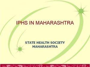 IPHS IN MAHARASHTRA STATE HEALTH SOCIETY MAHARASHTRA Maharashtra
