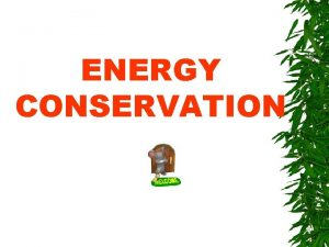 ENERGY CONSERVATION Types of Energy can be broadly