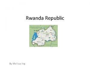 Rwanda Republic By Melissa Ing Summary Rwanda is
