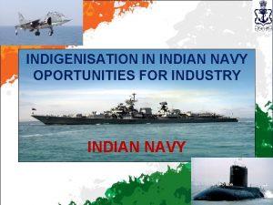 INDIGENISATION IN INDIAN NAVY OPORTUNITIES FOR INDUSTRY INDIAN