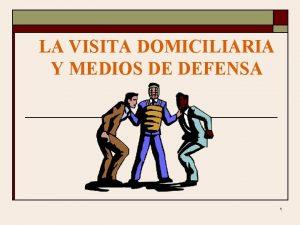 LA VISITA DOMICILIARIA Y MEDIOS DE DEFENSA 1