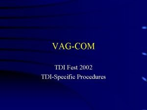VAGCOM TDI Fest 2002 TDISpecific Procedures Summary Introduction