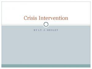 Crisis Intervention BY LT J HENLEY Lesson Goals