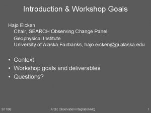 Introduction Workshop Goals Hajo Eicken Chair SEARCH Observing