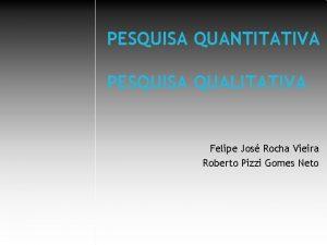 PESQUISA QUANTITATIVA PESQUISA QUALITATIVA Felipe Jos Rocha Vieira
