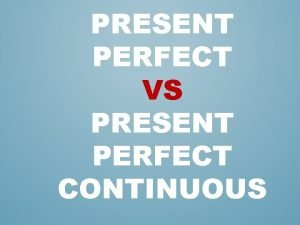 PRESENT PERFECT VS PRESENT PERFECT CONTINUOUS e g