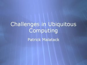 Challenges in Ubiquitous Computing Patrick Malatack Todays Readings