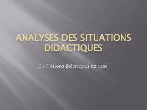 ANALYSES DES SITUATIONS DIDACTIQUES I Notions thoriques de