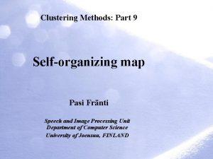 Clustering Methods Part 9 Selforganizing map Pasi Frnti