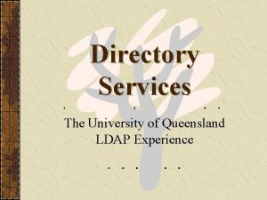 Directory Services The University of Queensland LDAP Experience