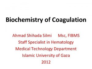 Biochemistry of Coagulation Ahmad Shihada Silmi Msc FIBMS