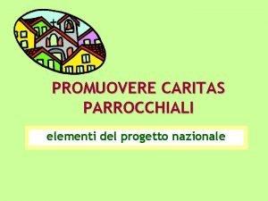 PROMUOVERE CARITAS PARROCCHIALI elementi del progetto nazionale OBIETTIVI