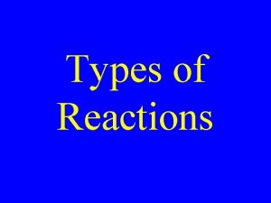 Types of Reactions Single Displacement Double displacement Synthesis