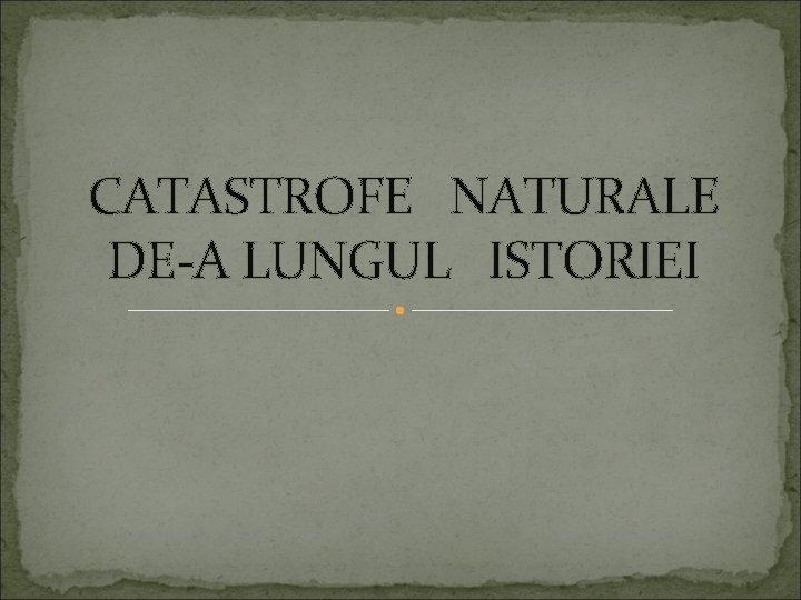 CATASTROFE NATURALE DEA LUNGUL ISTORIEI Catastrofele naturale sunt
