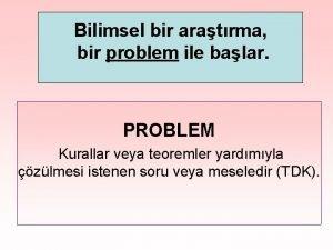 Bilimsel bir aratrma bir problem ile balar PROBLEM