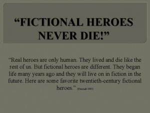 FICTIONAL HEROES NEVER DIE Real heroes are only