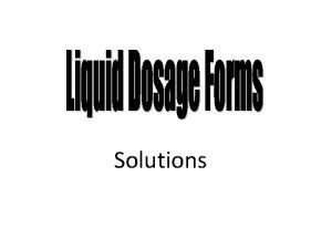 Solutions Solutions In pharmaceutical terms solutions are liquid