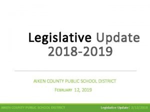 Legislative Update 2018 2019 AIKEN COUNTY PUBLIC SCHOOL