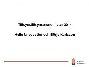 Tillsynstillsynserfarenheter 2014 Helle Unosdotter och Brje Karlsson Vad