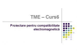 TME Curs 6 Proiectare pentru compatibilitate electromagnetic Coninutul