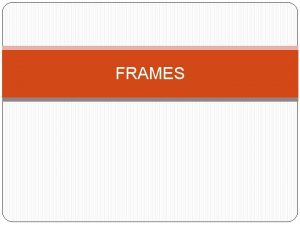 FRAMES INTRODUCTION FRAMES the HTML tags that divide
