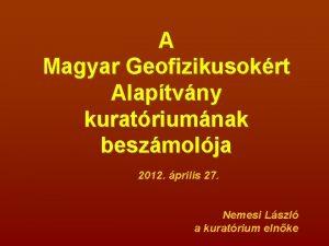 A Magyar Geofizikusokrt Alaptvny kuratriumnak beszmolja 2012 prilis