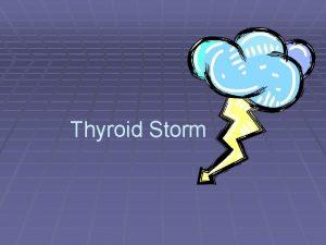 Thyroid Storm Thyroid Storm Thyroid storm also know