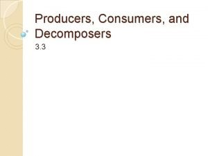 Producers Consumers and Decomposers 3 3 Producers All