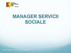 MANAGER SERVICII SOCIALE Reforma calitatii in serviciile sociale