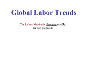 Global Labor Trends The Labor Market is changing