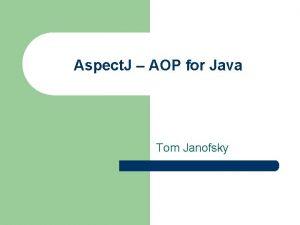 Aspect J AOP for Java Tom Janofsky Tom