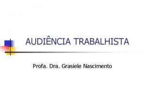 AUDINCIA TRABALHISTA Profa Dra Grasiele Nascimento AUDINCIA TRABALHISTA