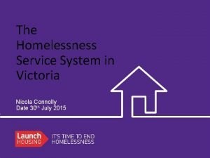 The Homelessness Service System in Victoria Nicola Connolly
