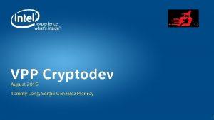 VPP Cryptodev August 2016 Tommy Long Sergio Gonzalez