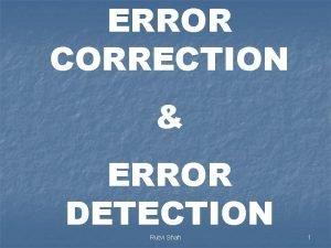 ERROR CORRECTION ERROR DETECTION Rutvi Shah 1 n