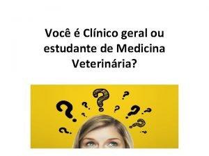 Voc Clnico geral ou estudante de Medicina Veterinria