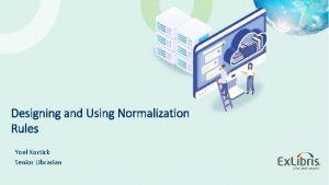 Designing and Using Normalization Rules Yoel Kortick Senior