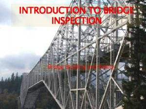 INTRODUCTION TO BRIDGE INSPECTION Bridge Building and Safety