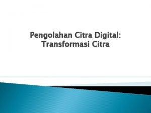Pengolahan Citra Digital Transformasi Citra Transformasi Citra Transformasi