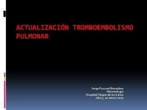 ACTUALIZACIN TROMBOEMBOLISMO PULMONAR Jorge Pascual Bernabeu Neumologa Hospital