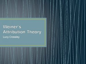 Weiners Attribution Theory Lucy Crossley Attribution theory Identifies