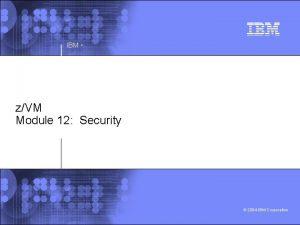 IBM zVM Module 12 Security 2004 IBM Corporation