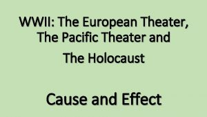WWII The European Theater The Pacific Theater and