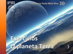 Professora Paula Melo Silva Exerccios O planeta Terra