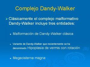 Complejo DandyWalker Clsicamente el complejo malformativo DandyWalker incluye