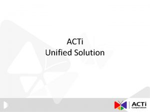 ACTi Unified Solution Agenda ACTi Unified Solution Offering