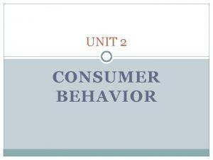UNIT 2 CONSUMER BEHAVIOR Consumer Decision Making Consumer