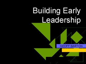 Building Early Leadership GEOFF BARTON Building Early Leadership